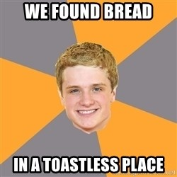 Advice Peeta - WE FOUND BREAD IN A TOASTLESS PLACE