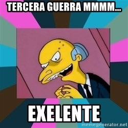 Mr. Burns - Tercera guerra mmmm... Exelente