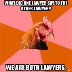 Anti Joke Chicken - what did one lawyer say to the other lawyer? we are both lawyers.