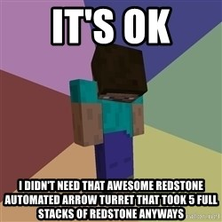 Depressed Minecraft Guy - IT'S OK I DIDN'T NEED THAT AWESOME REDSTONE AUTOMATED ARROW TURRET THAT TOOK 5 FULL STACKS OF REDSTONE ANYWAYS