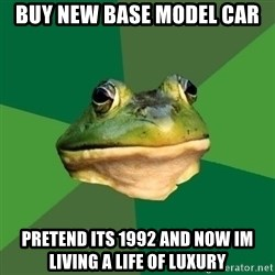 Foul Bachelor Frog - buy new base model car pretend its 1992 and now im living a life of luxury