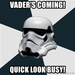stormtrooper - VADER's coming! Quick look busy!