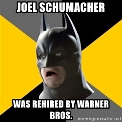Bad Factman - Joel Schumacher was rehired by warner bros.