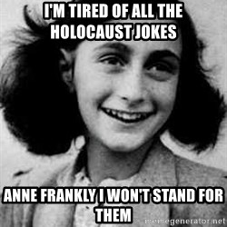 Anne Frank - I'M TIRED OF ALL THE HOLOCAUST JOKES ANNE FRANKLY I WON'T STAND FOR THEM