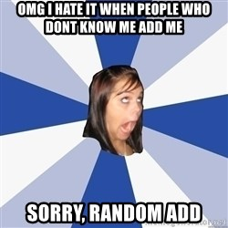 Annoying Facebook Girl - OMG I HATE IT WHEN PEOPLE WHO DONT KNOW ME ADD ME SORRY, RANDOM ADD