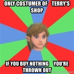 Confused Link - only costumer of    terry's shop if you buy nothing     you're thrown out