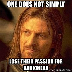 Boromir - One does not simply lose their passion for radiohead