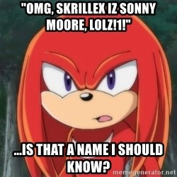 "Confused Knuckles - ""OMG, SKRILLEX IZ SONNY MOORE, LOLZ!1!"" ...IS THAT A NAME I SHOULD KNOW?"