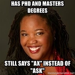 "Educated Black Woman - has phd and masters degrees still says ""ax"" instead of ""ask"""