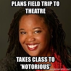 Educated Black Woman - plans field trip to theatre takes class to 'notorious'