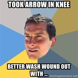 Bear Grylls - Took Arrow in knee better wash wound out with ...