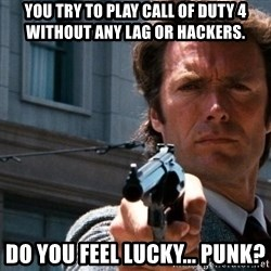 Dirty Harry - You try to play Call of Duty 4 without any lag or hackers. Do you feel lucky... punk?