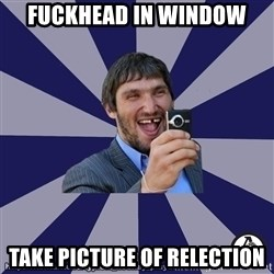 typical_hockey_player - fuckhead in window take picture of relection
