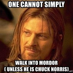 Boromir - One Cannot Simply waLk Into mordor            ( unless he is chuck Norris)