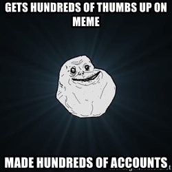 Forever Alone - gets hundreds of thumbs up on meme made hundreds of accounts