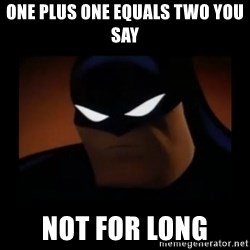 Disapproving Batman - one plus one equals two you say not for long