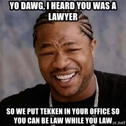 Yo Dawg - yo dawg, i heard you was a lawyer so we put tekken in your office so you can be law while you law