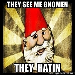 Gnome Chompski - They see me gnomen  They  hatin
