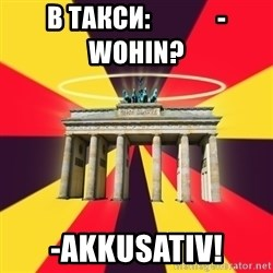 Typical Germany Lover - в такси:             -Wohin? -Akkusativ!