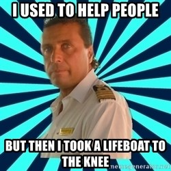 Francseco Schettino - I used to help people but then i took a lifeboat to the knee