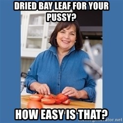 Ina Garten - dried bay leaf for your pussy? how easy is that?