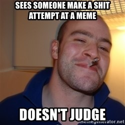 Good Guy Greg - sees someone make a shit attempt at a meme doesn't judge