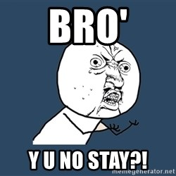 Y U No - Bro' y u no stay?!