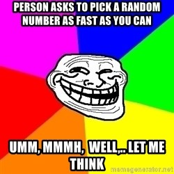Trollface - person asks to pick a random number as fast as you can umm, mmmh,  well,.. let me think
