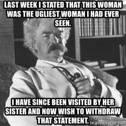 Mark Twain - Last week I stated that this woman was the ugliest woman I had ever seen. I have since been visited by her sister and now wish to withdraw that statement.