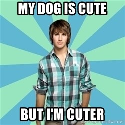Vain James - My dog is cute but i'm cuter