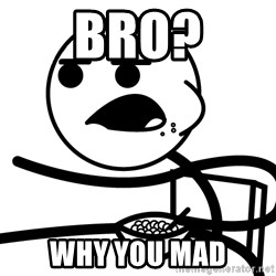 Cereal Guy - Bro? Why you mad