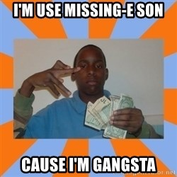 Now That's Gangsta - I'm use Missing-e son cause I'm gangsta