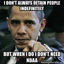 Pissed off Obama - i don't always detain people indefinitely but when i do i don't need ndaa