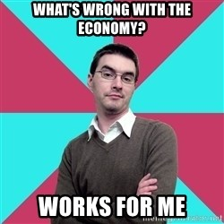 Privilege Denying Dude - What's wrong with the economy? works for me