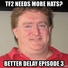 Gabe Newell - TF2 needs more hats? Better delay Episode 3