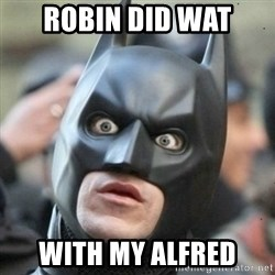 Scared Batman - Robin did wat with my alfred