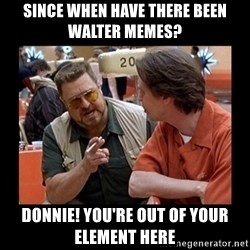 walter sobchak - since when have there been   walter memes? Donnie! you're out of your element here
