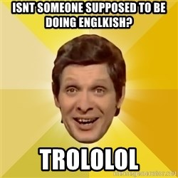 Trolololololll - Isnt someone supposed to be doing englkish? Trololol