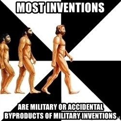 Homo Sapiens - most inventions are military or accidental byproducts of military inventions