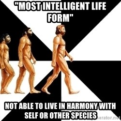 """Homo Sapiens - """"most intelligent life form"""" not able to live in harmony with self or other species"""