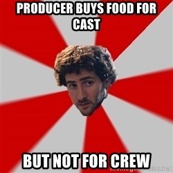Typicalfilmmajor - producer buys food for cast but not for crew