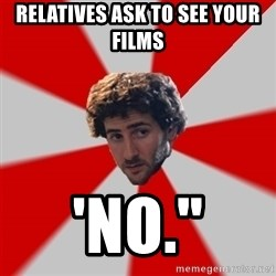 """Typicalfilmmajor - relatives ask to see your films 'NO."""""""