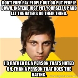 Zyzzlol - Don't ever pay people out or put people down. Instead just put yourself up and let the haters do their thing. I'd rather be a person thats hated on, than a person that does the hating.