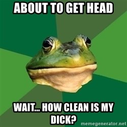 Foul Bachelor Frog - about to get head WAIT... how clean is my dick?