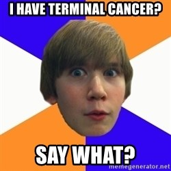 """Say """"What"""" Conner - I have terminal cancer? Say what?"""