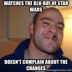 Good Guy Greg - Watches the blu-ray of Star wars doesn't complain about the changes