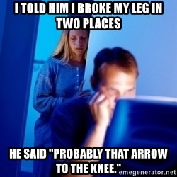 "Internet Husband - I told him i broke my leg in two places He said ""Probably that arrow to the knee."""