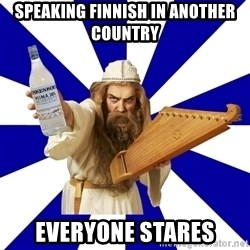 FinnishProblems - Speaking finnish in another country Everyone stares