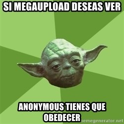 Advice Yoda Gives - SI megaupload deseas ver  anonymous tienes que obedecer