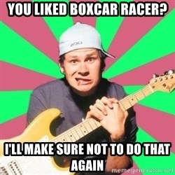 Pop-Punk-Guitarman - you liked boxcar racer? i'll make sure not to do that again